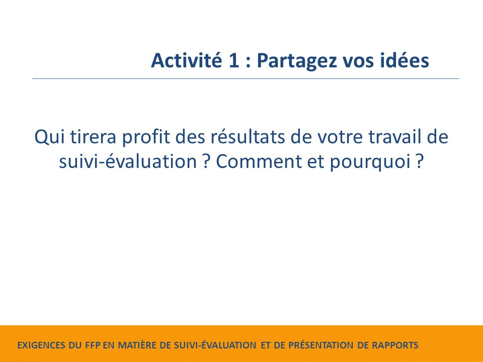 Food for Peace Monitoring, Evaluation and Reporting Requirements Qui tirera profit des résultats de votre travail de suivi-évaluation ? Comment et pou
