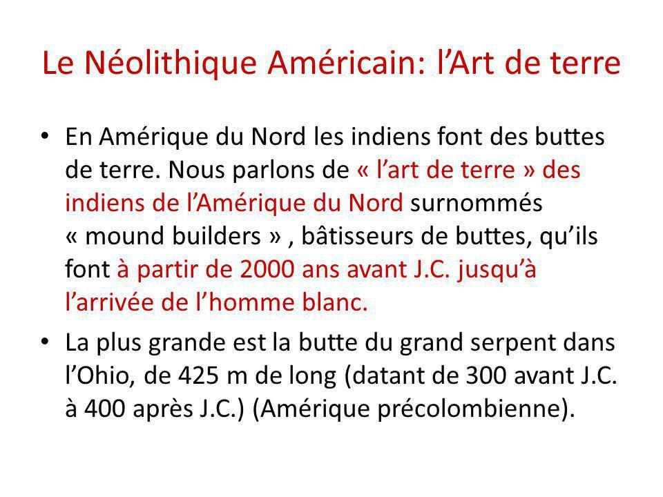 Le Néolithique Américain: l'Art de terre En Amérique du Nord les indiens font des buttes de terre. Nous parlons de « l'art de terre » des indiens de l