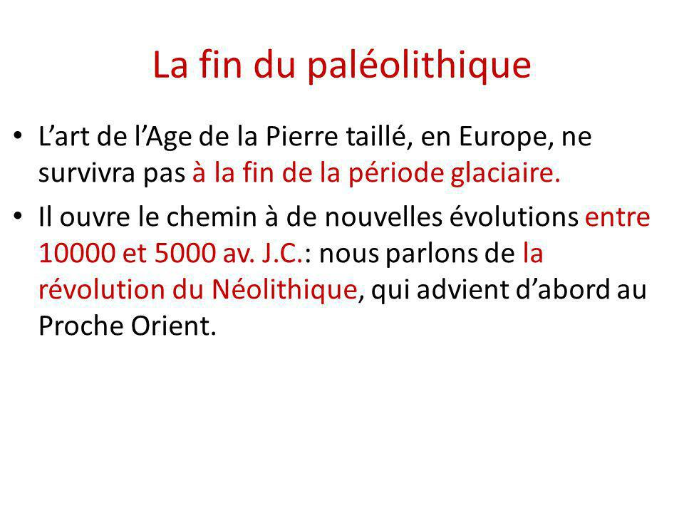 La fin du paléolithique L'art de l'Age de la Pierre taillé, en Europe, ne survivra pas à la fin de la période glaciaire. Il ouvre le chemin à de nouve