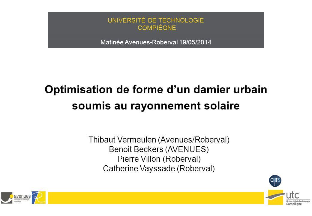 UNIVERSITÉ DE TECHNOLOGIE COMPIÈGNE Matinée Avenues-Roberval 19/05/2014 Optimisation de forme d'un damier urbain soumis au rayonnement solaire Thibaut