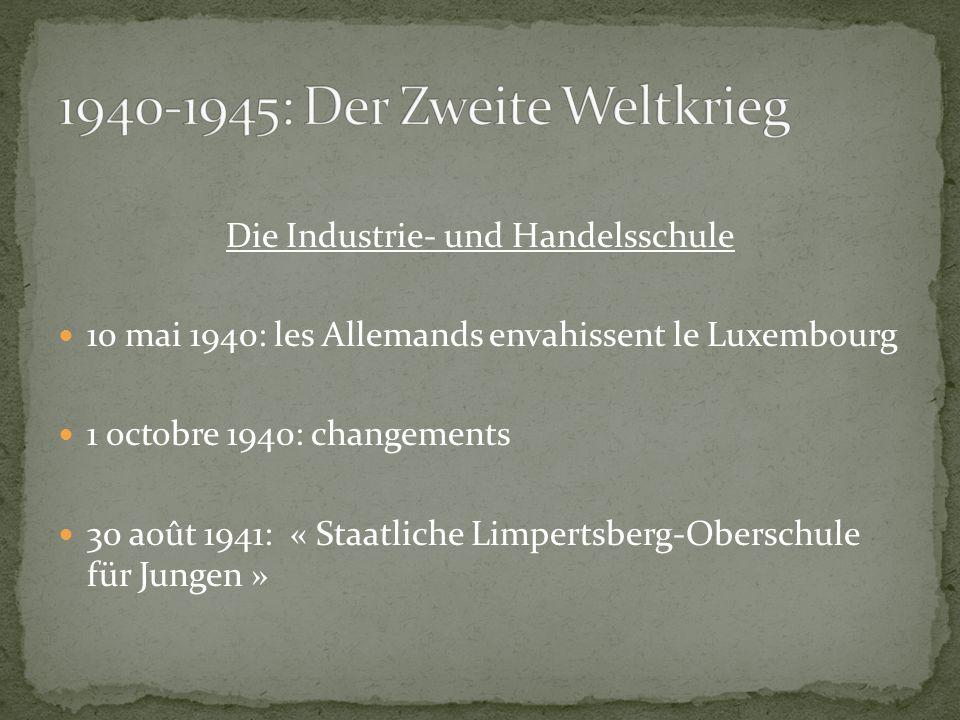 Die Industrie- und Handelsschule 10 mai 1940: les Allemands envahissent le Luxembourg 1 octobre 1940: changements 30 août 1941: « Staatliche Limpertsberg-Oberschule für Jungen »