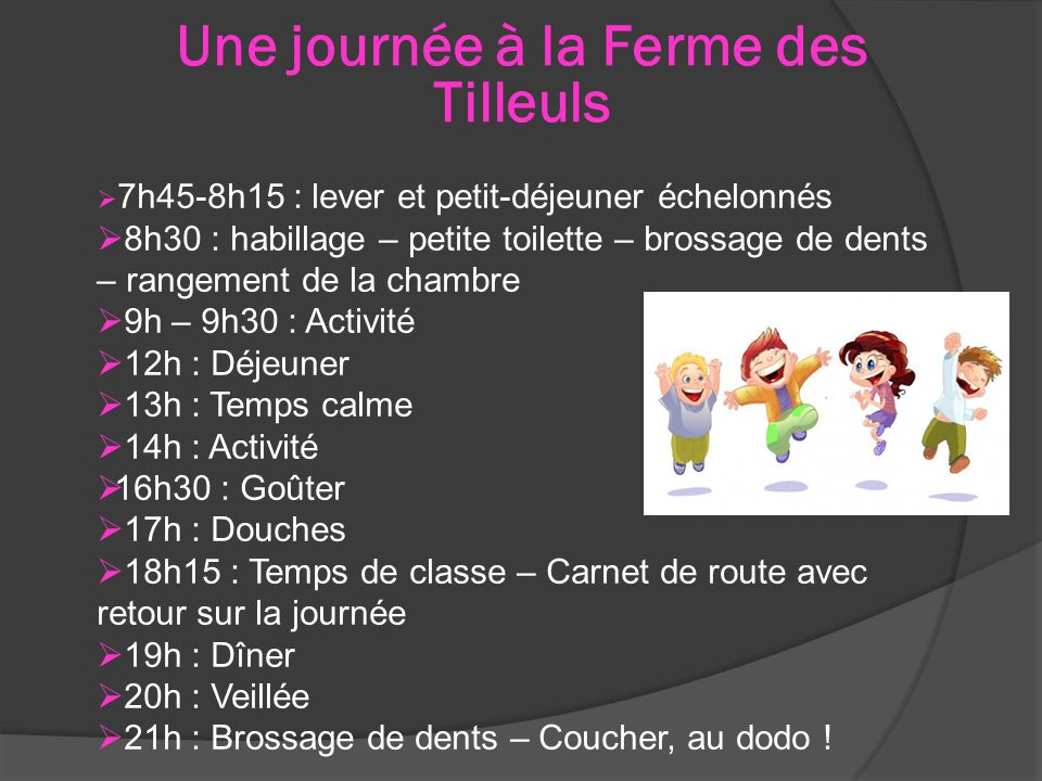 Une journée à la Ferme des Tilleuls  7h45-8h15 : lever et petit-déjeuner échelonnés  8h30 : habillage – petite toilette – brossage de dents – rangement de la chambre  9h – 9h30 : Activité  12h : Déjeuner  13h : Temps calme  14h : Activité  16h30 : Goûter  17h : Douches  18h15 : Temps de classe – Carnet de route avec retour sur la journée  19h : Dîner  20h : Veillée  21h : Brossage de dents – Coucher, au dodo !