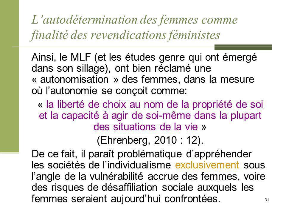 L'autodétermination des femmes comme finalité des revendications féministes Ainsi, le MLF (et les études genre qui ont émergé dans son sillage), ont bien réclamé une « autonomisation » des femmes, dans la mesure où l'autonomie se conçoit comme: « la liberté de choix au nom de la propriété de soi et la capacité à agir de soi-même dans la plupart des situations de la vie » (Ehrenberg, 2010 : 12).