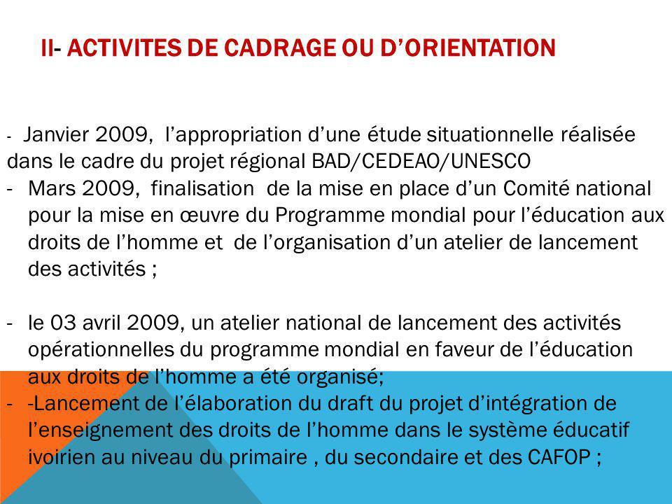 II- ACTIVITES DE CADRAGE OU D'ORIENTATION - les 21 et 26 mai 2009, des réunions tripartites (Division des Droits de l'Homme de l'Onuci – DPFC (ministère de l'Education Nationale) – Point Focal) ont été tenues et ont permis de finaliser le projet du plan d'action national pour l'intégration et la création d'une matière spécifique aux droits de l'homme dans les curricula du primaire, du secondaire et des CAFOP du système éducatif ivoirien; -le 12 juin 2009 un atelier a été organisé qui a adopté le plan national pour la création de la matière « Education aux Droits de l'Homme et à la Citoyenneté ».
