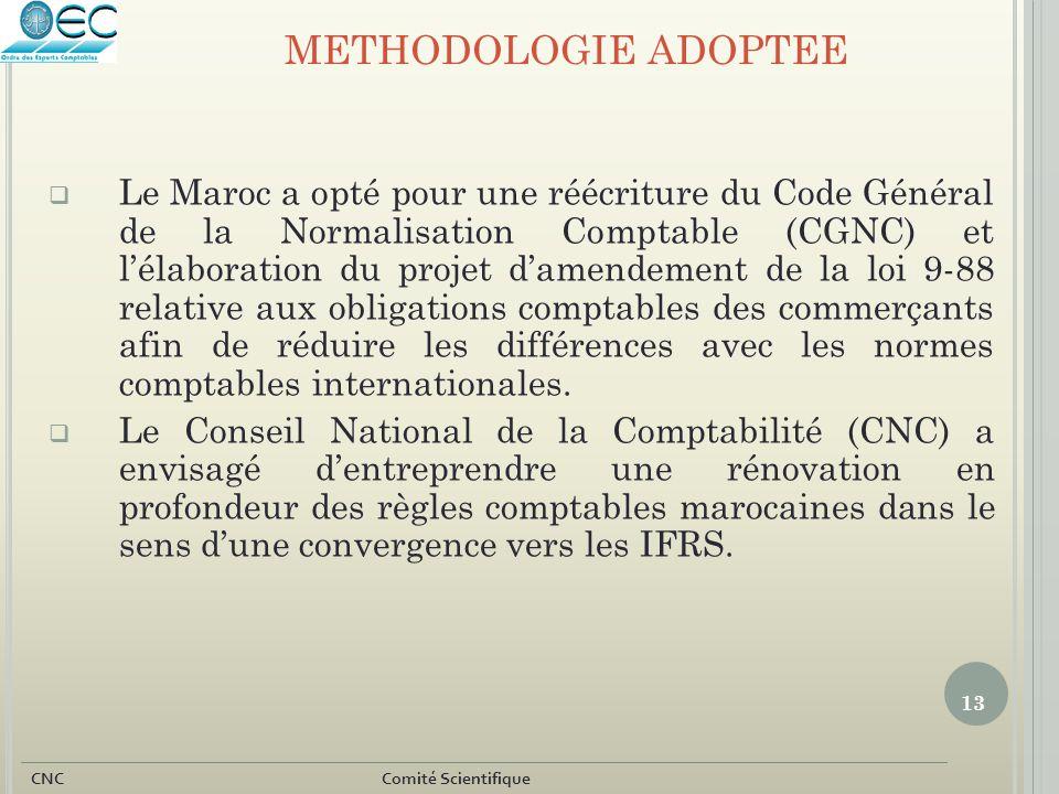 13 CNC Comité Scientifique METHODOLOGIE ADOPTEE  Le Maroc a opté pour une réécriture du Code Général de la Normalisation Comptable (CGNC) et l'élabor