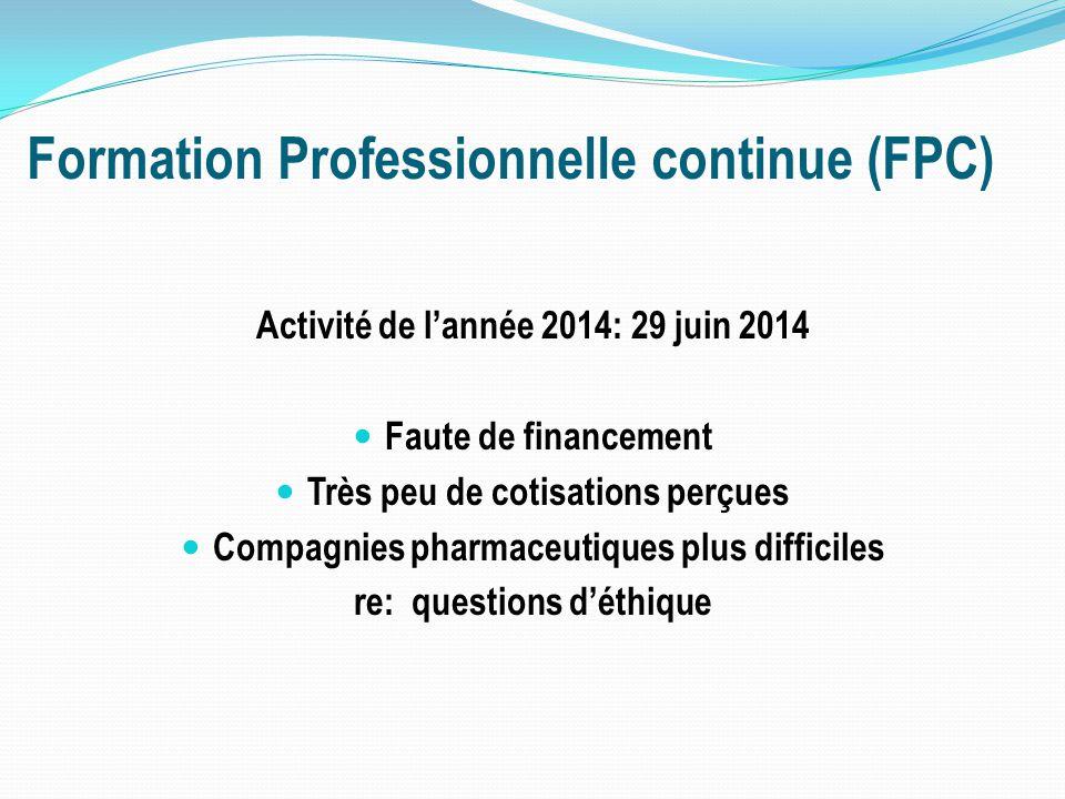 Formation Professionnelle continue (FPC) Activité de l'année 2014: 29 juin 2014 Faute de financement Très peu de cotisations perçues Compagnies pharmaceutiques plus difficiles re: questions d'éthique