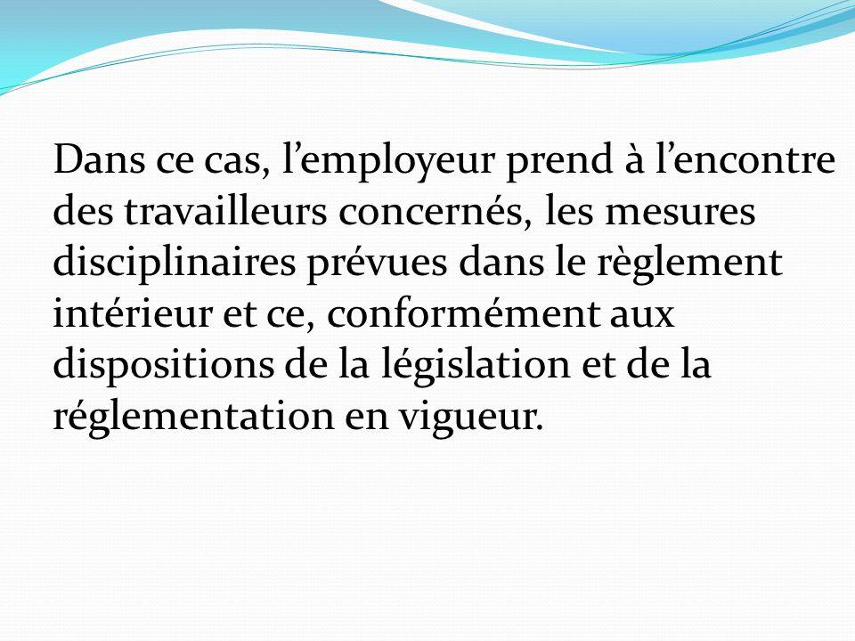 Dans ce cas, l'employeur prend à l'encontre des travailleurs concernés, les mesures disciplinaires prévues dans le règlement intérieur et ce, conformé