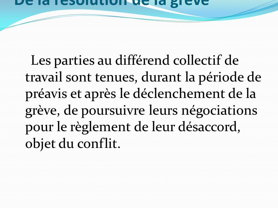 De la résolution de la grève Les parties au différend collectif de travail sont tenues, durant la période de préavis et après le déclenchement de la g