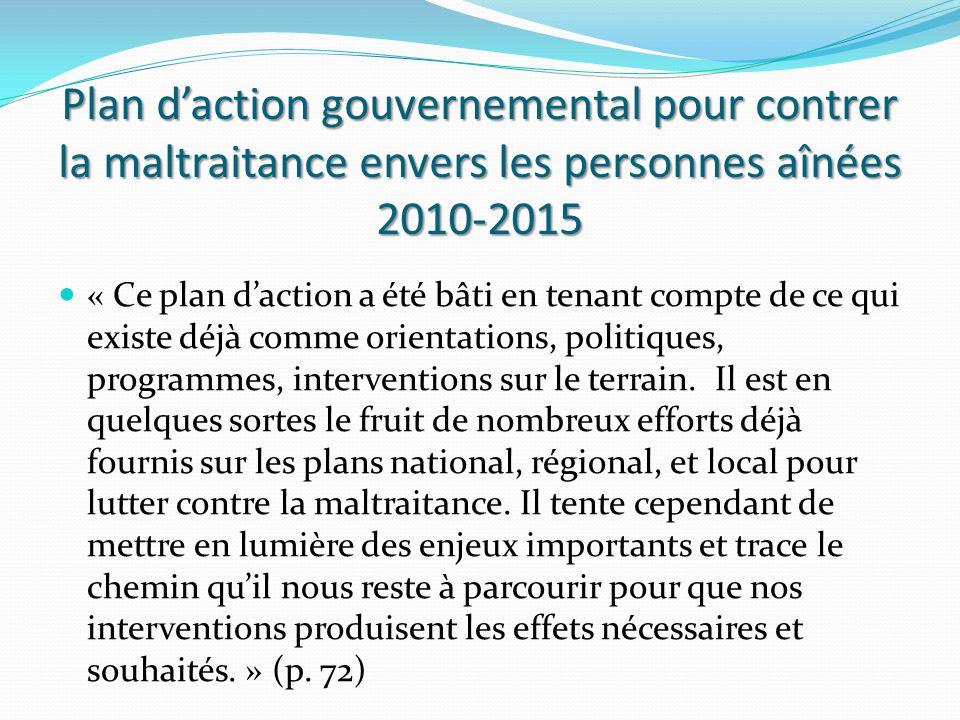 Plan d'action gouvernemental pour contrer la maltraitance envers les personnes aînées 2010-2015 « Ce plan d'action a été bâti en tenant compte de ce qui existe déjà comme orientations, politiques, programmes, interventions sur le terrain.