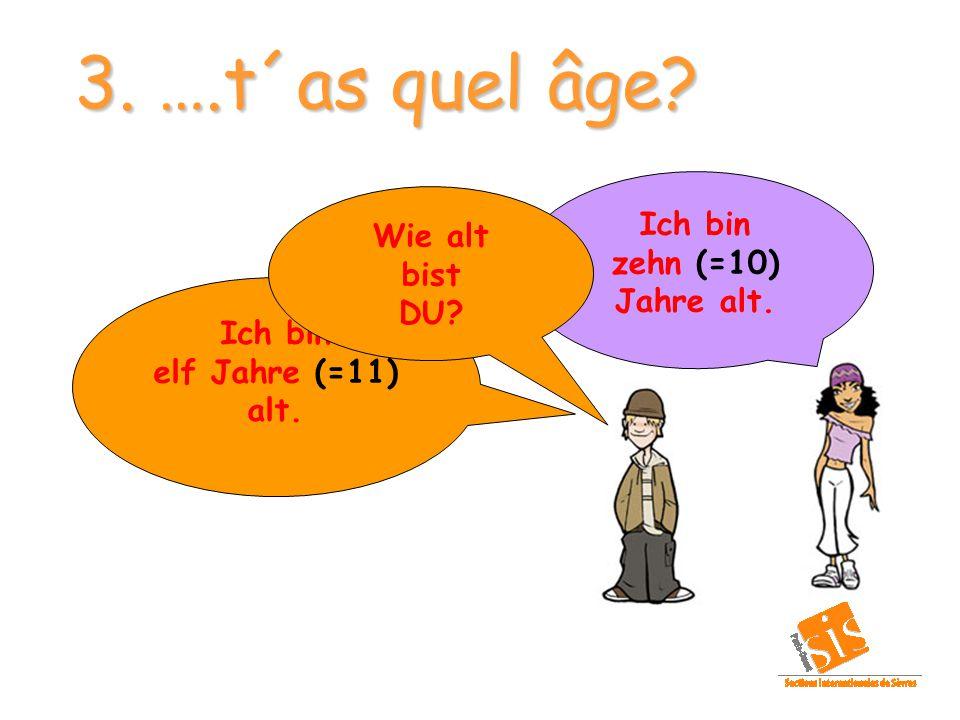3. ….t´as quel âge? Ich bin zehn (=10) Jahre alt. Ich bin elf Jahre (=11) alt. Wie alt bist DU?