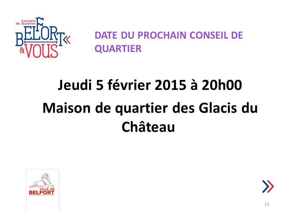 Jeudi 5 février 2015 à 20h00 Maison de quartier des Glacis du Château 14 DATE DU PROCHAIN CONSEIL DE QUARTIER