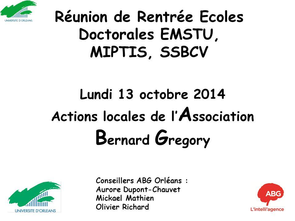 Réunion de Rentrée Ecoles Doctorales EMSTU, MIPTIS, SSBCV Lundi 13 octobre 2014 Actions locales de l' A ssociation B ernard G regory Conseillers ABG O
