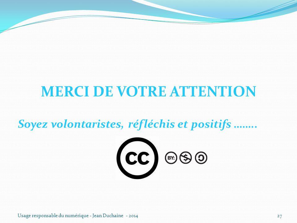 MERCI DE VOTRE ATTENTION Soyez volontaristes, réfléchis et positifs …….. Usage responsable du numérique - Jean Duchaine - 201427