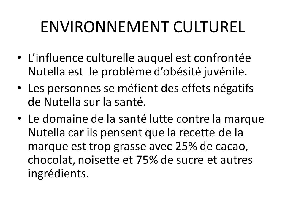 ENVIRONNEMENT CULTUREL L'influence culturelle auquel est confrontée Nutella est le problème d'obésité juvénile. Les personnes se méfient des effets né