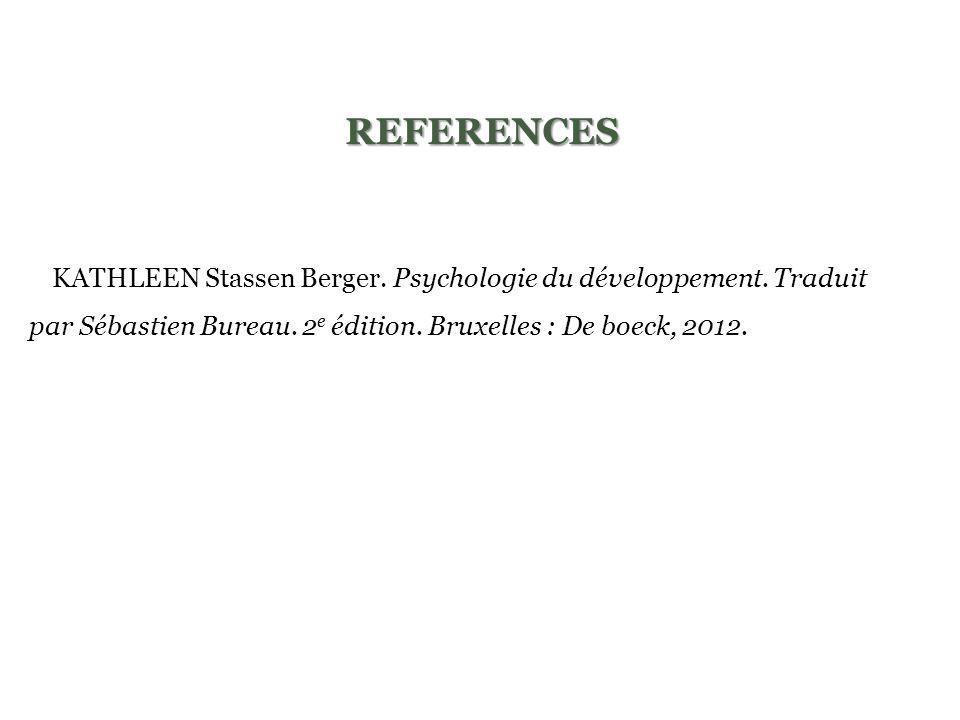 REFERENCES -KATHLEEN Stassen Berger. Psychologie du développement. Traduit par Sébastien Bureau. 2 e édition. Bruxelles : De boeck, 2012.