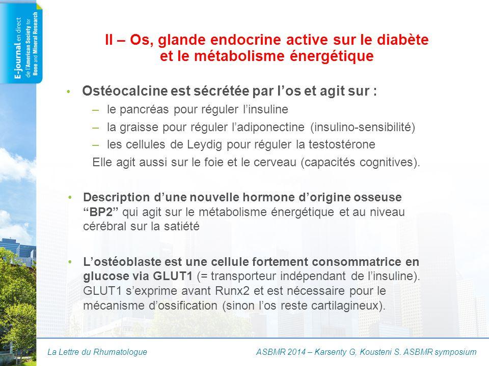 La Lettre du Rhumatologue Ostéocalcine est sécrétée par l'os et agit sur : –le pancréas pour réguler l'insuline –la graisse pour réguler l'adiponectin