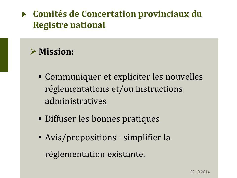 Comités de Concertation provinciaux du Registre national  Mission:  Communiquer et expliciter les nouvelles réglementations et/ou instructions administratives  Diffuser les bonnes pratiques  Avis/propositions - simplifier la réglementation existante.