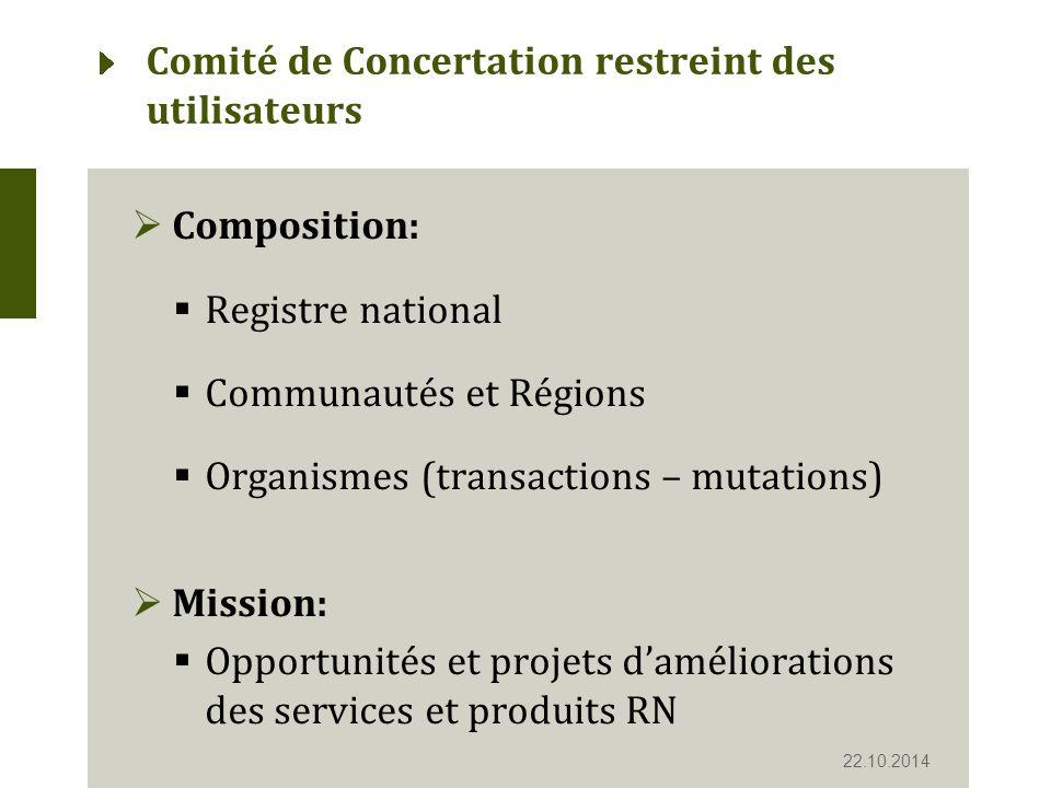 Comité de Concertation restreint des utilisateurs  Composition:  Registre national  Communautés et Régions  Organismes (transactions – mutations)  Mission:  Opportunités et projets d'améliorations des services et produits RN 22.10.2014