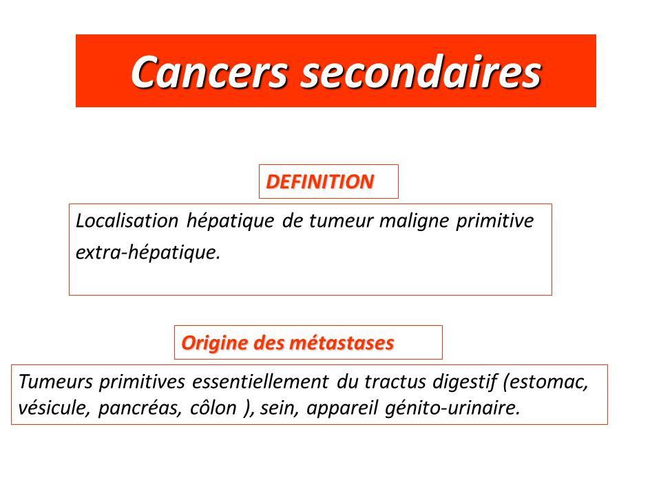 Cancers secondaires DEFINITION Localisation hépatique de tumeur maligne primitive extra-hépatique. Tumeurs primitives essentiellement du tractus diges