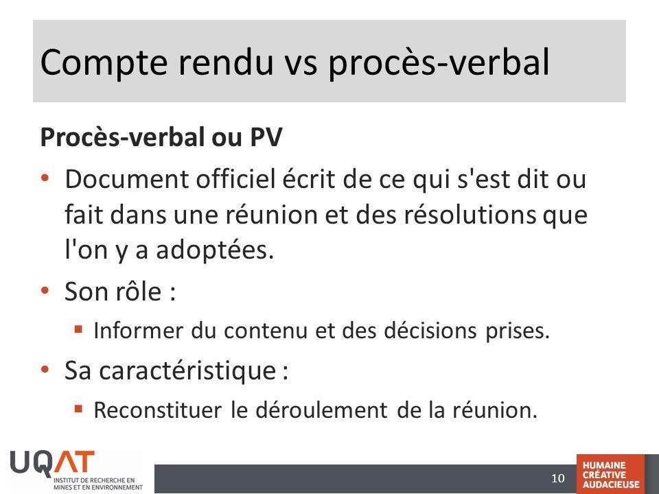 10 Compte rendu vs procès-verbal Procès-verbal ou PV Document officiel écrit de ce qui s'est dit ou fait dans une réunion et des résolutions que l'on