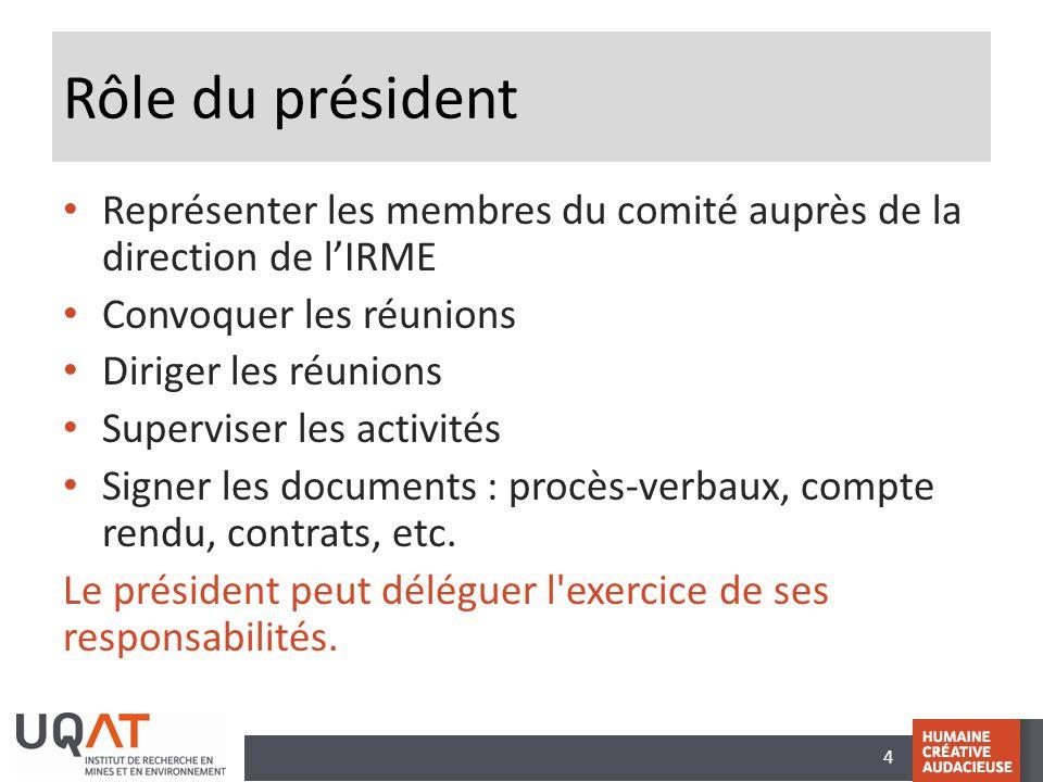 4 Rôle du président Représenter les membres du comité auprès de la direction de l'IRME Convoquer les réunions Diriger les réunions Superviser les activités Signer les documents : procès-verbaux, compte rendu, contrats, etc.