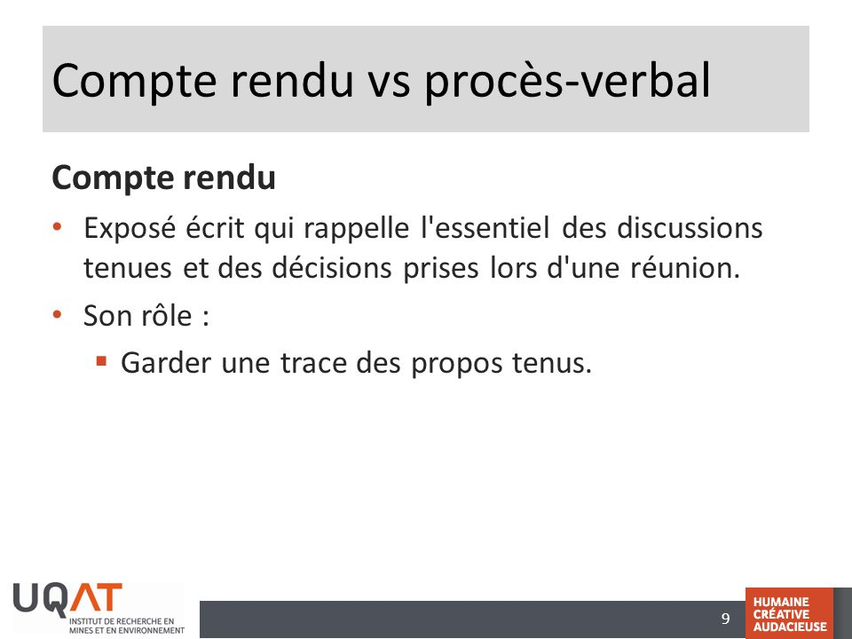 9 Compte rendu vs procès-verbal Compte rendu Exposé écrit qui rappelle l'essentiel des discussions tenues et des décisions prises lors d'une réunion.
