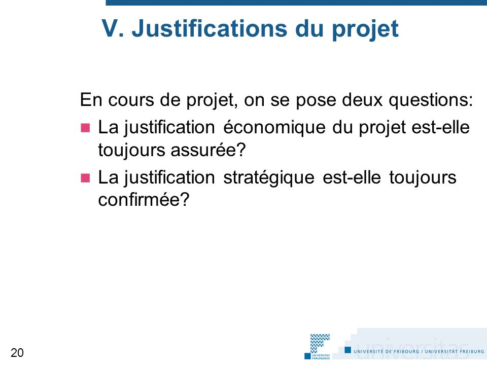 V. Justifications du projet En cours de projet, on se pose deux questions: La justification économique du projet est-elle toujours assurée? La justifi