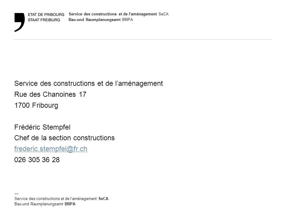 Bau-und Raumplanungsamt BRPA — Service des constructions et de l aménagement SeCA Bau-und Raumplanungsamt BRPA Service des constructions et de l'aménagement Rue des Chanoines 17 1700 Fribourg Frédéric Stempfel Chef de la section constructions frederic.stempfel@fr.ch 026 305 36 28