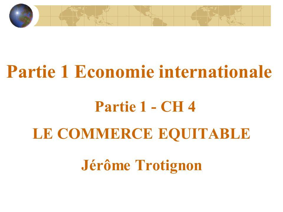 Partie 1 Economie internationale Partie 1 - CH 4 LE COMMERCE EQUITABLE Jérôme Trotignon