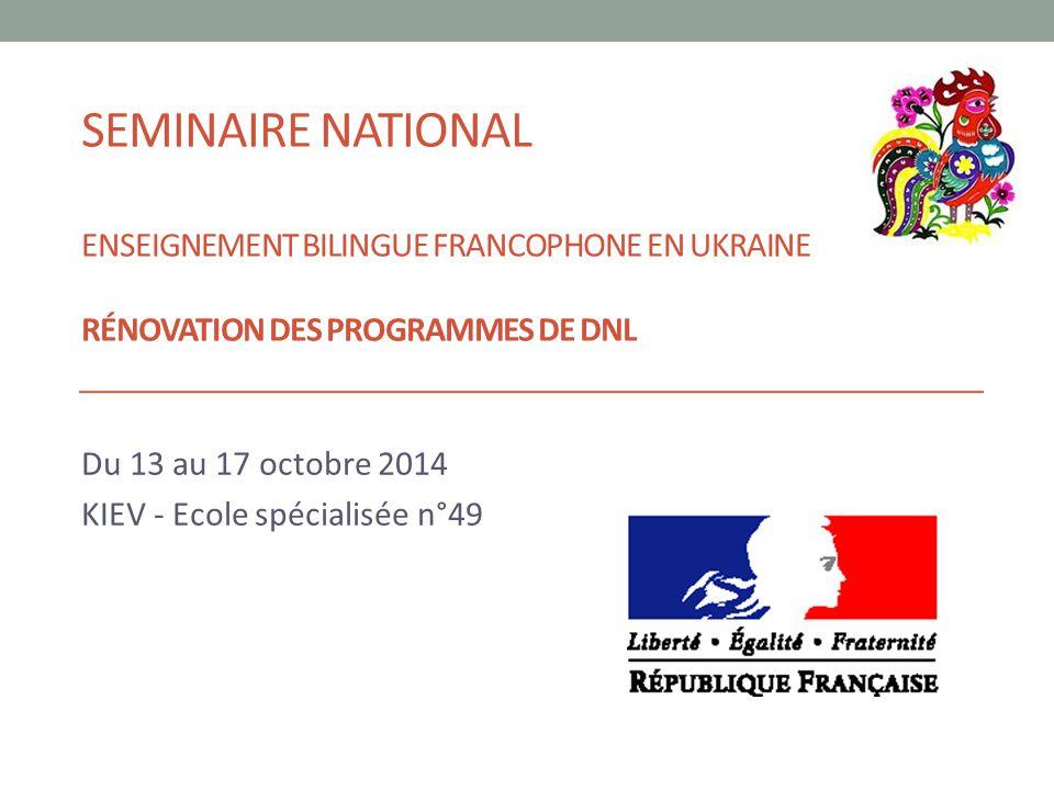 SEMINAIRE NATIONAL ENSEIGNEMENT BILINGUE FRANCOPHONE EN UKRAINE RÉNOVATION DES PROGRAMMES DE DNL Du 13 au 17 octobre 2014 KIEV - Ecole spécialisée n°4