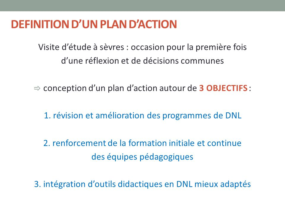 DEFINITION D'UN PLAN D'ACTION Visite d'étude à sèvres : occasion pour la première fois d'une réflexion et de décisions communes  conception d'un plan d'action autour de 3 OBJECTIFS : 1.