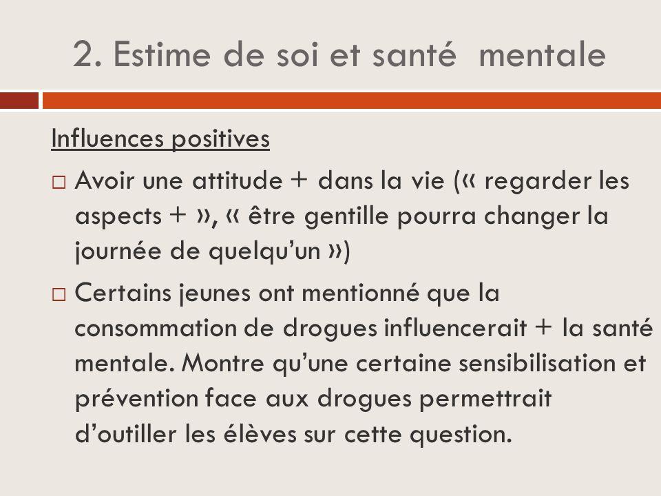 2. Estime de soi et santé mentale Influences positives  Avoir une attitude + dans la vie (« regarder les aspects + », « être gentille pourra changer