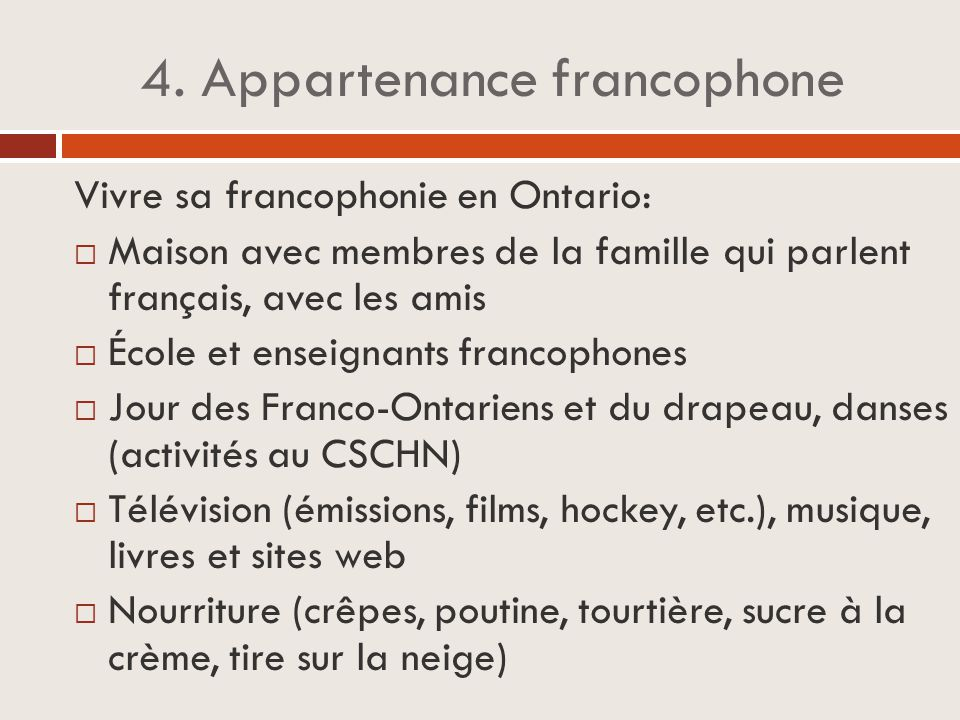 4. Appartenance francophone Vivre sa francophonie en Ontario:  Maison avec membres de la famille qui parlent français, avec les amis  École et ensei
