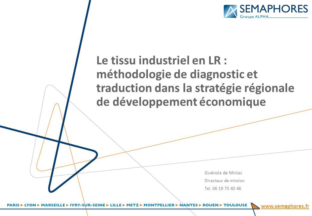 www.semaphores.fr Le tissu industriel en LR : méthodologie de diagnostic et traduction dans la stratégie régionale de développement économique Gwénola de Miniac Directeur de mission Tel.