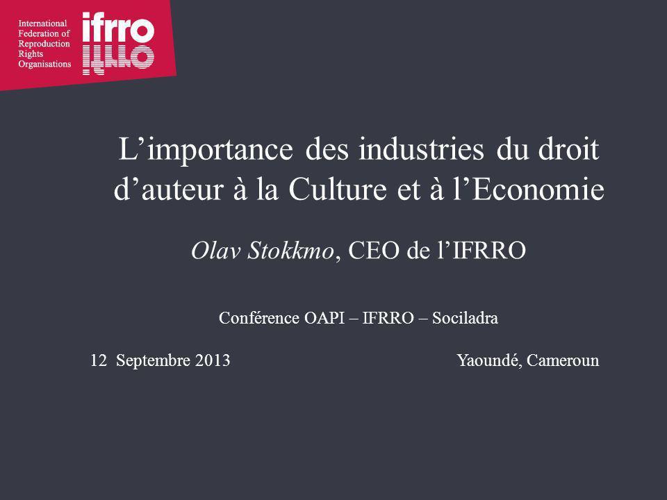 L'importance des industries du droit d'auteur à la Culture et à l'Economie Olav Stokkmo, CEO de l'IFRRO Conférence OAPI – IFRRO – Sociladra 12 Septembre 2013Yaoundé, Cameroun