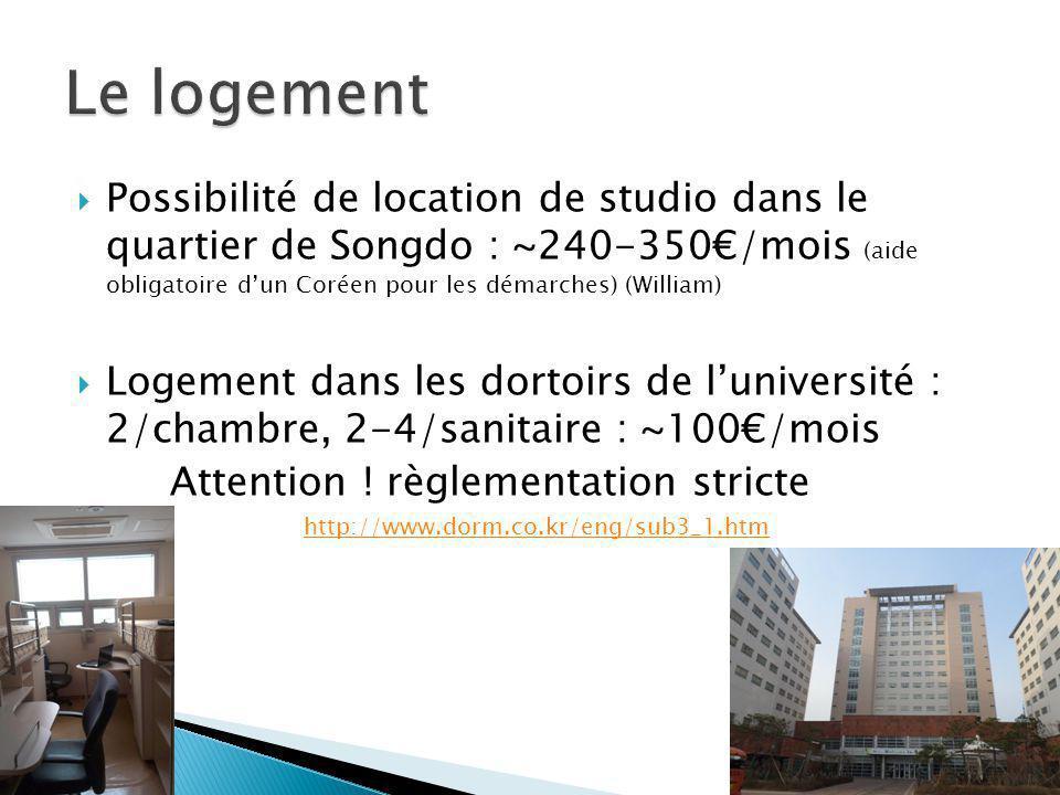  Possibilité de location de studio dans le quartier de Songdo : ~240-350€/mois (aide obligatoire d'un Coréen pour les démarches) (William)  Logement dans les dortoirs de l'université : 2/chambre, 2-4/sanitaire : ~100€/mois Attention .