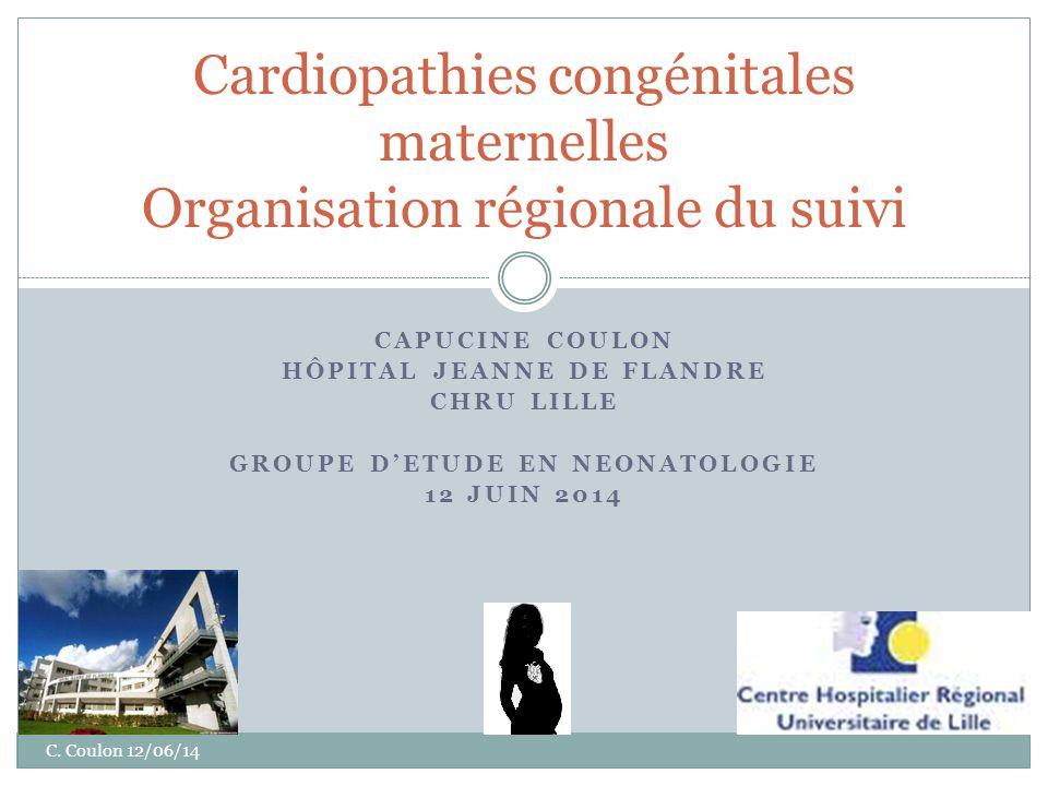 CAPUCINE COULON HÔPITAL JEANNE DE FLANDRE CHRU LILLE GROUPE D'ETUDE EN NEONATOLOGIE 12 JUIN 2014 Cardiopathies congénitales maternelles Organisation régionale du suivi C.