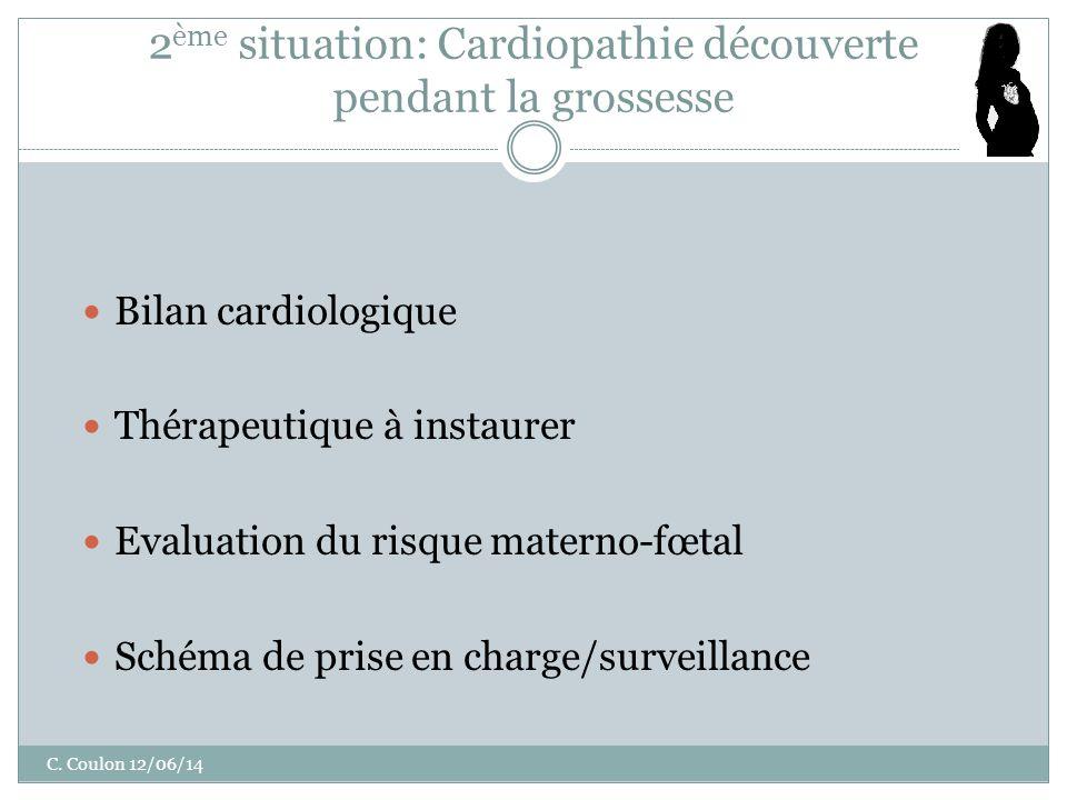 2 ème situation: Cardiopathie découverte pendant la grossesse Bilan cardiologique Thérapeutique à instaurer Evaluation du risque materno-fœtal Schéma de prise en charge/surveillance C.