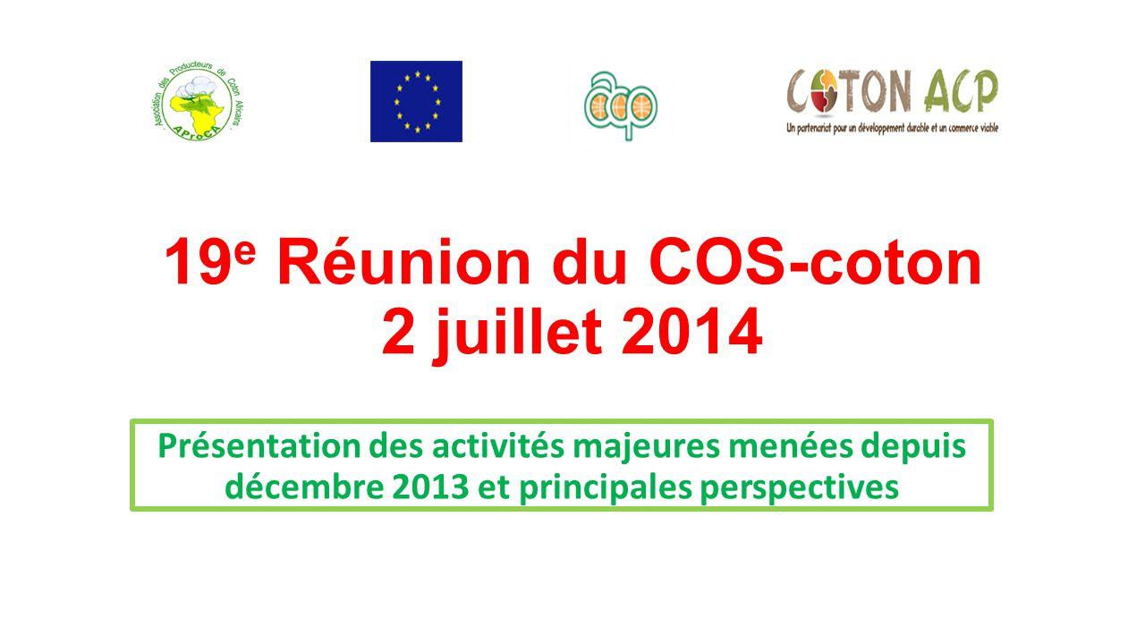 19 e Réunion du COS-coton 2 juillet 2014 Présentation des activités majeures menées depuis décembre 2013 et principales perspectives