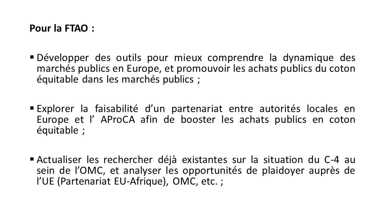 Pour la FTAO :  Développer des outils pour mieux comprendre la dynamique des marchés publics en Europe, et promouvoir les achats publics du coton équitable dans les marchés publics ;  Explorer la faisabilité d'un partenariat entre autorités locales en Europe et l' AProCA afin de booster les achats publics en coton équitable ;  Actualiser les rechercher déjà existantes sur la situation du C-4 au sein de l'OMC, et analyser les opportunités de plaidoyer auprès de l'UE (Partenariat EU-Afrique), OMC, etc.