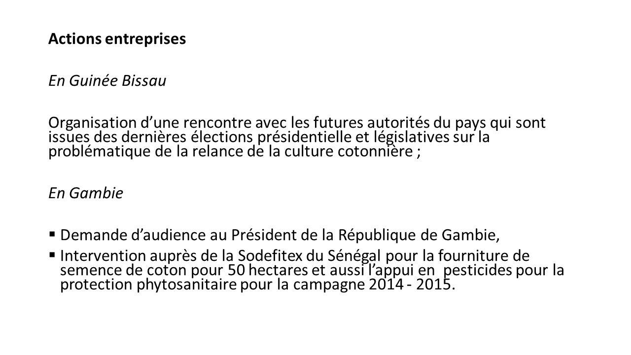 Actions entreprises En Guinée Bissau Organisation d'une rencontre avec les futures autorités du pays qui sont issues des dernières élections présidentielle et législatives sur la problématique de la relance de la culture cotonnière ; En Gambie  Demande d'audience au Président de la République de Gambie,  Intervention auprès de la Sodefitex du Sénégal pour la fourniture de semence de coton pour 50 hectares et aussi l'appui en pesticides pour la protection phytosanitaire pour la campagne 2014 - 2015.