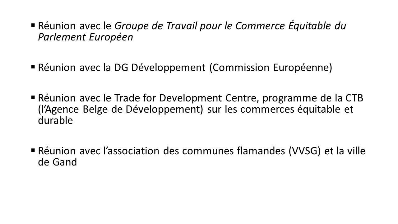 Réunion avec le Groupe de Travail pour le Commerce Équitable du Parlement Européen  Réunion avec la DG Développement (Commission Européenne)  Réunion avec le Trade for Development Centre, programme de la CTB (l'Agence Belge de Développement) sur les commerces équitable et durable  Réunion avec l'association des communes flamandes (VVSG) et la ville de Gand