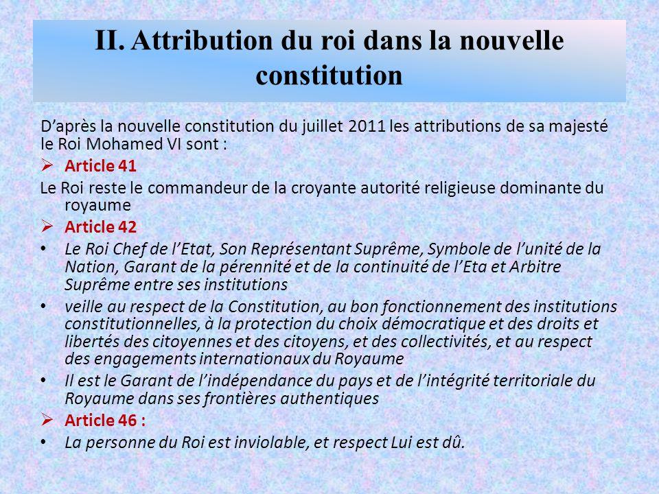 II. Attribution du roi dans la nouvelle constitution D'après la nouvelle constitution du juillet 2011 les attributions de sa majesté le Roi Mohamed VI