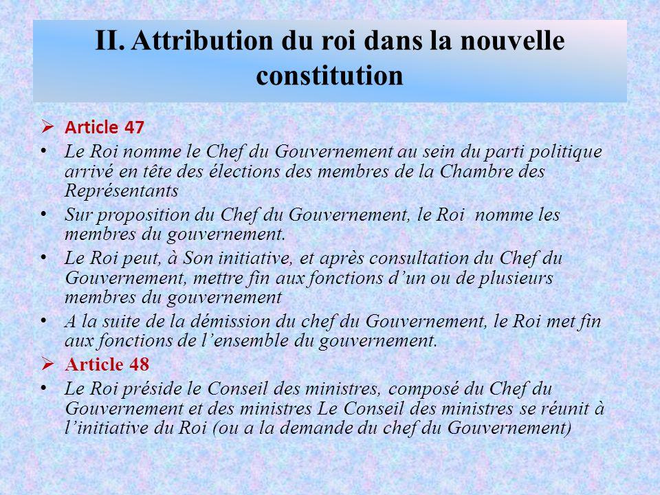  Article 47 Le Roi nomme le Chef du Gouvernement au sein du parti politique arrivé en tête des élections des membres de la Chambre des Représentants Sur proposition du Chef du Gouvernement, le Roi nomme les membres du gouvernement.