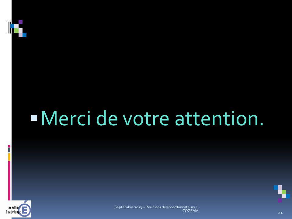  Merci de votre attention. Septembre 2013 – Réunions des coordonnateurs J. COZEMA 21