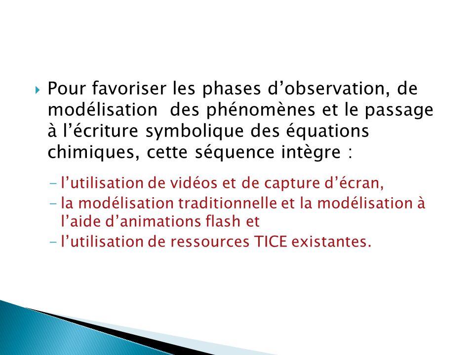  Pour favoriser les phases d'observation, de modélisation des phénomènes et le passage à l'écriture symbolique des équations chimiques, cette séquence intègre : -l'utilisation de vidéos et de capture d'écran, -la modélisation traditionnelle et la modélisation à l'aide d'animations flash et -l'utilisation de ressources TICE existantes.