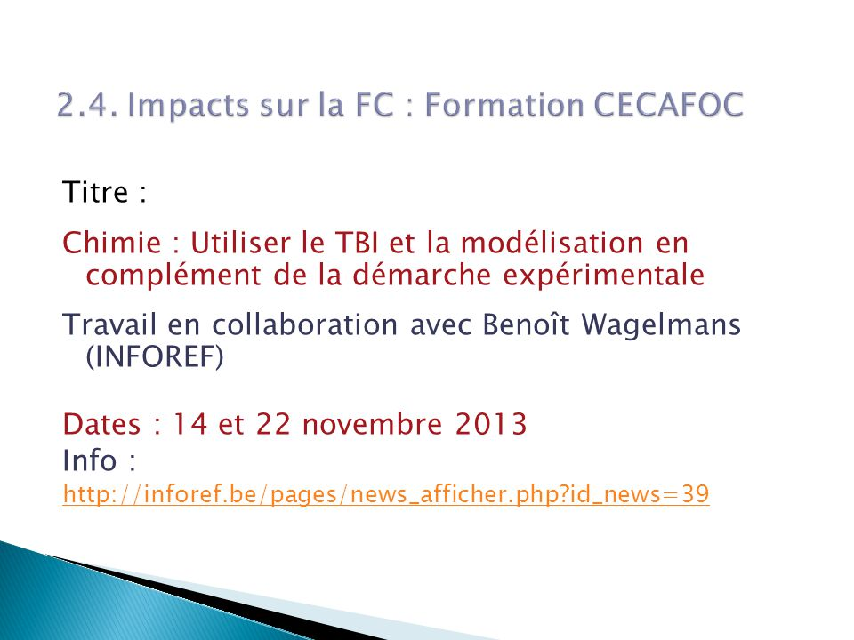 Titre : Chimie : Utiliser le TBI et la modélisation en complément de la démarche expérimentale Travail en collaboration avec Benoît Wagelmans (INFOREF) Dates : 14 et 22 novembre 2013 Info : http://inforef.be/pages/news_afficher.php id_news=39