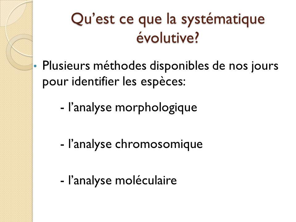 Qu'est ce que la systématique évolutive? Plusieurs méthodes disponibles de nos jours pour identifier les espèces: - l'analyse morphologique - l'analys