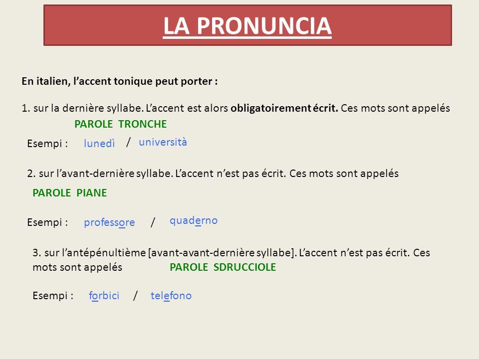 LA PRONUNCIA En italien, l'accent tonique peut porter : 1. sur la dernière syllabe. L'accent est alors obligatoirement écrit. Ces mots sont appelés Es