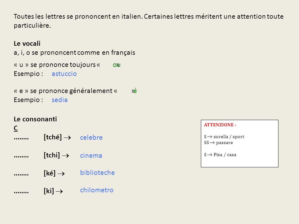 Toutes les lettres se prononcent en italien. Certaines lettres méritent une attention toute particulière. Le vocali a, i, o se prononcent comme en fra